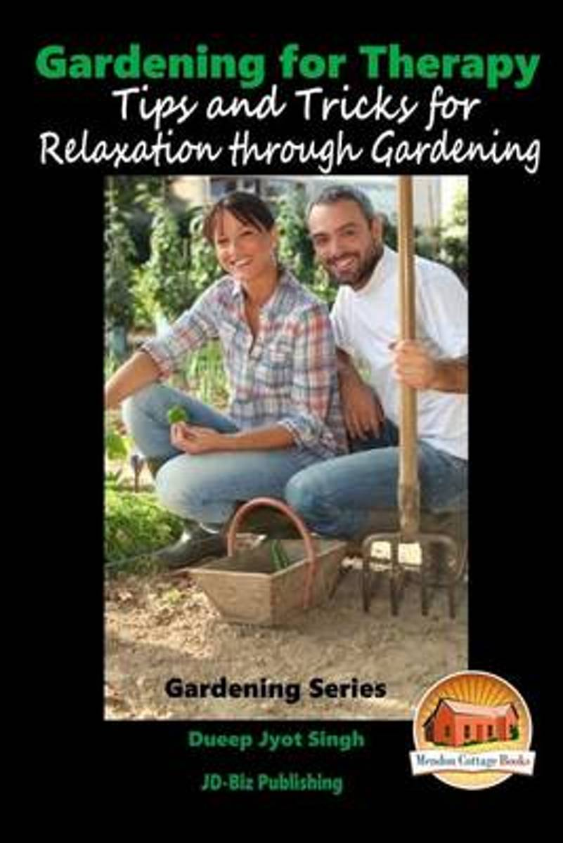 Gardening for Therapy - Tips and Tricks for Relaxation Through Gardening
