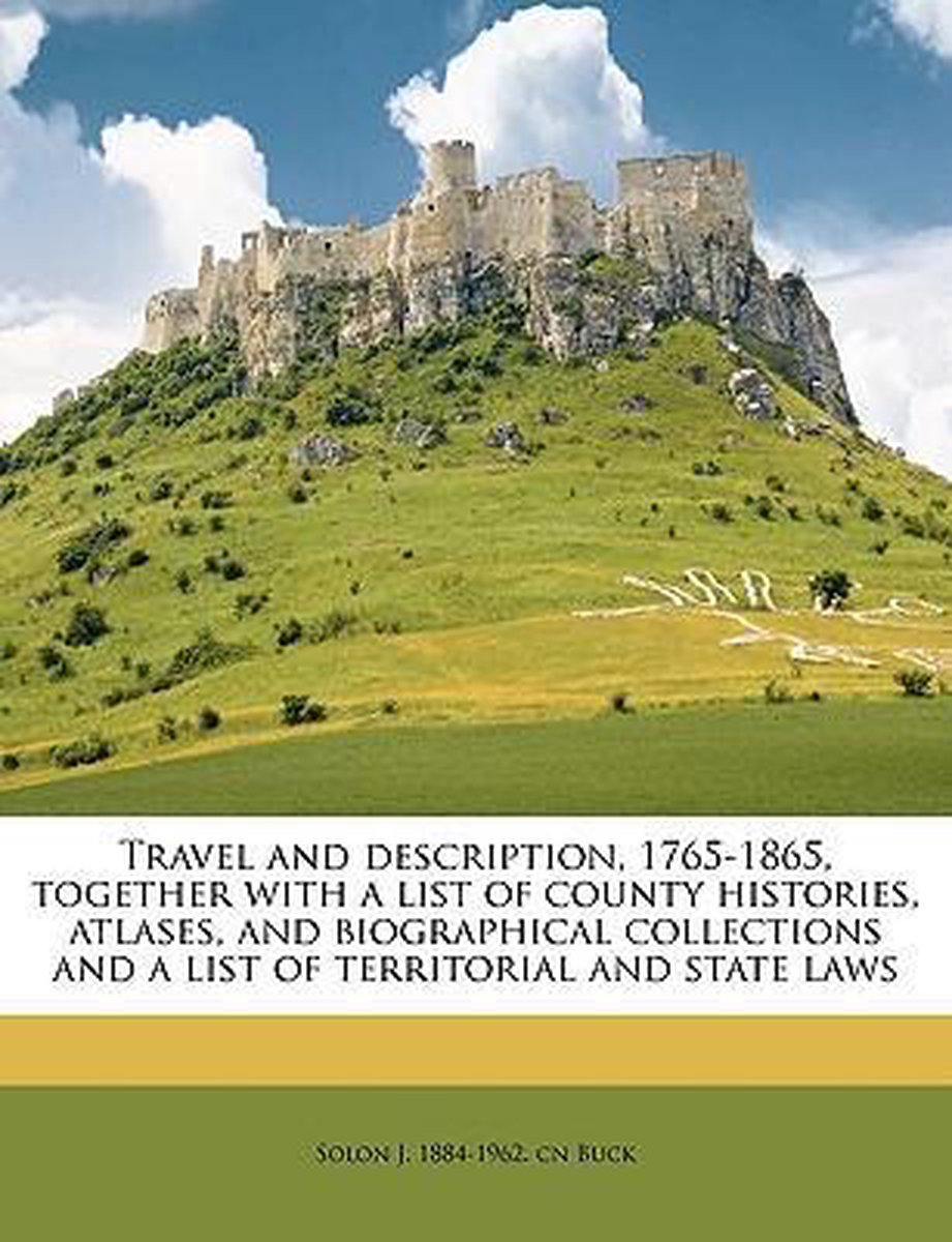 Travel and Description, 1765-1865, Together with a List of County Histories, Atlases, and Biographical Collections and a List of Territorial and State Laws Volume 9