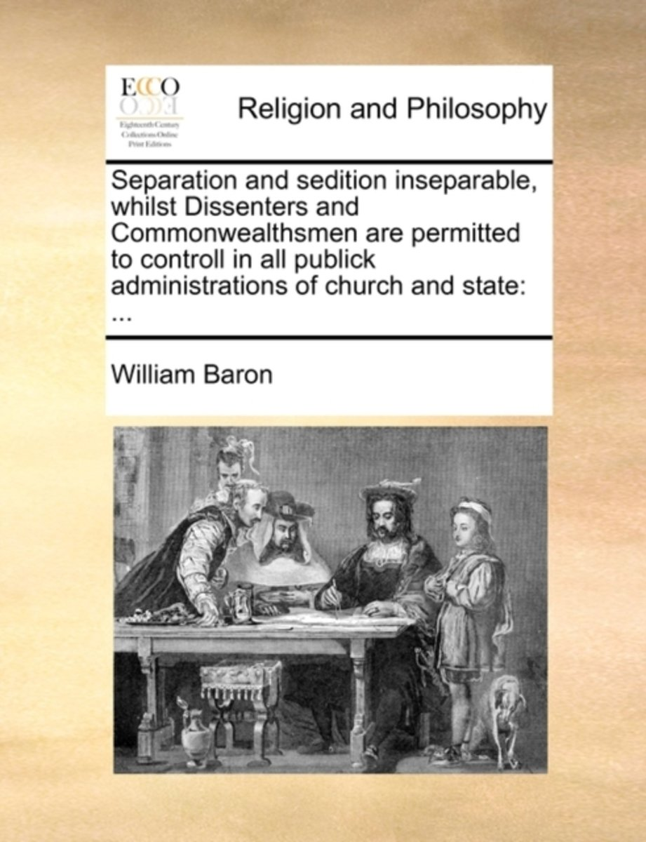 Separation and Sedition Inseparable, Whilst Dissenters and Commonwealthsmen Are Permitted to Controll in All Publick Administrations of Church and State