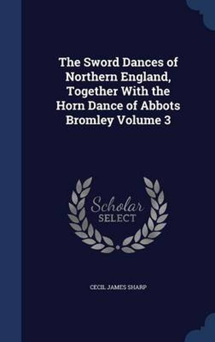 The Sword Dances of Northern England, Together with the Horn Dance of Abbots Bromley; Volume 3