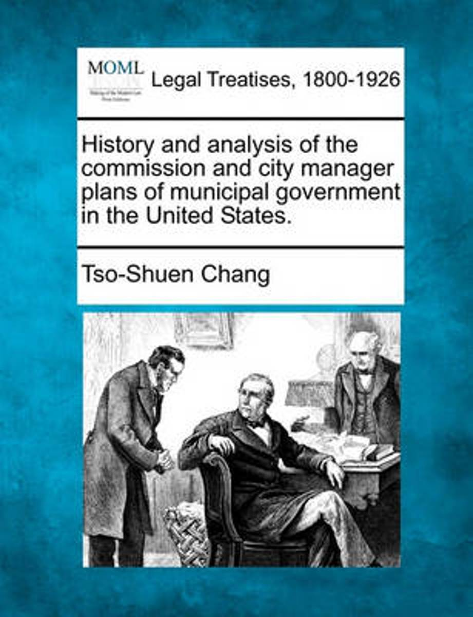 History and Analysis of the Commission and City Manager Plans of Municipal Government in the United States.