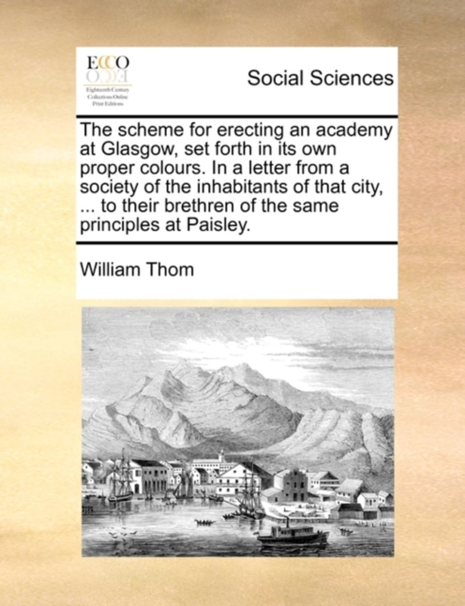 The Scheme for Erecting an Academy at Glasgow, Set Forth in Its Own Proper Colours. in a Letter from a Society of the Inhabitants of That City, ... to Their Brethren of the Same Principles at