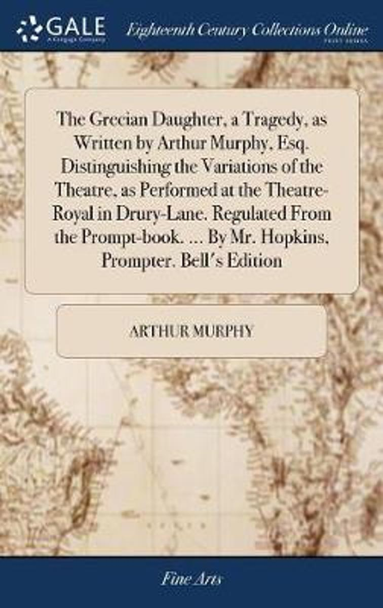 The Grecian Daughter, a Tragedy, as Written by Arthur Murphy, Esq. Distinguishing the Variations of the Theatre, as Performed at the Theatre-Royal in Drury-Lane. Regulated from the Prompt-Boo