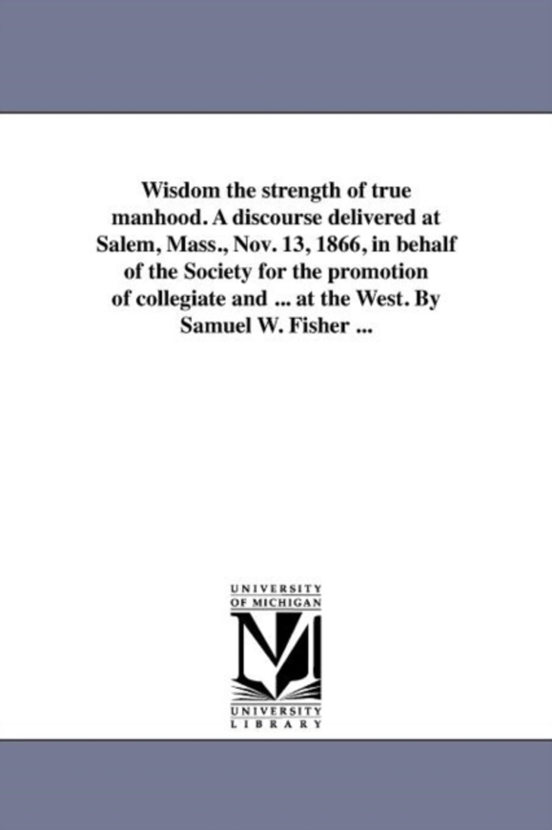 Wisdom the Strength of True Manhood. a Discourse Delivered at Salem, Mass., Nov. 13, 1866, in Behalf of the Society for the Promotion of Collegiate and ... at the West. by Samuel W. Fisher ..