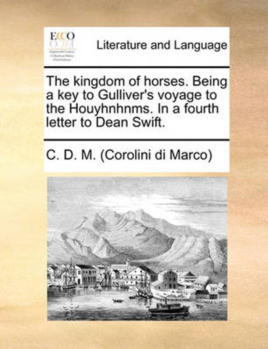 The Kingdom of Horses. Being a Key to Gulliver's Voyage to the Houyhnhnms. in a Fourth Letter to Dean Swift