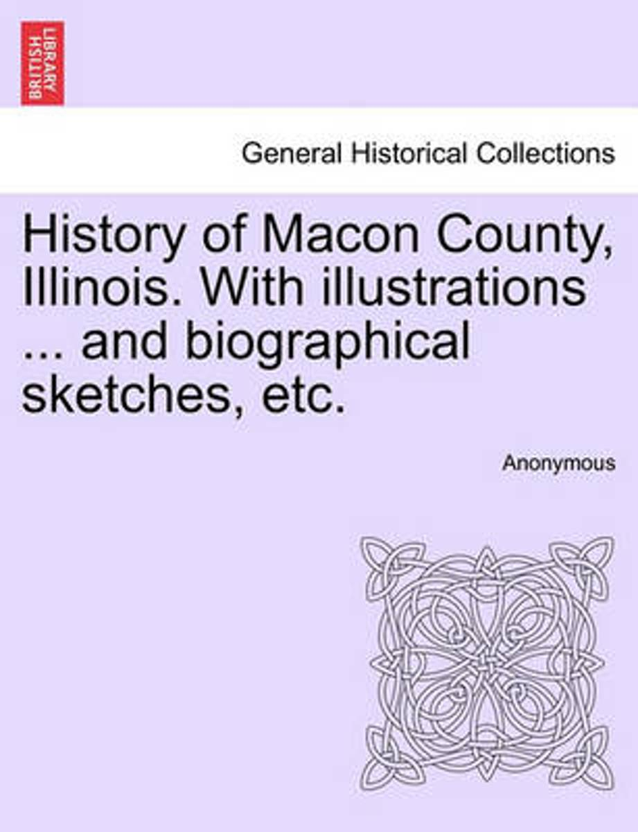 History of Macon County, Illinois. with Illustrations ... and Biographical Sketches, Etc.