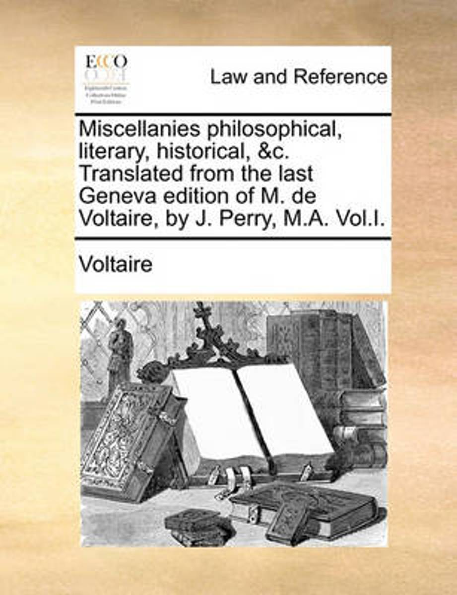 Miscellanies Philosophical, Literary, Historical, &c. Translated from the Last Geneva Edition of M. de Voltaire, by J. Perry, M.A. Vol.I