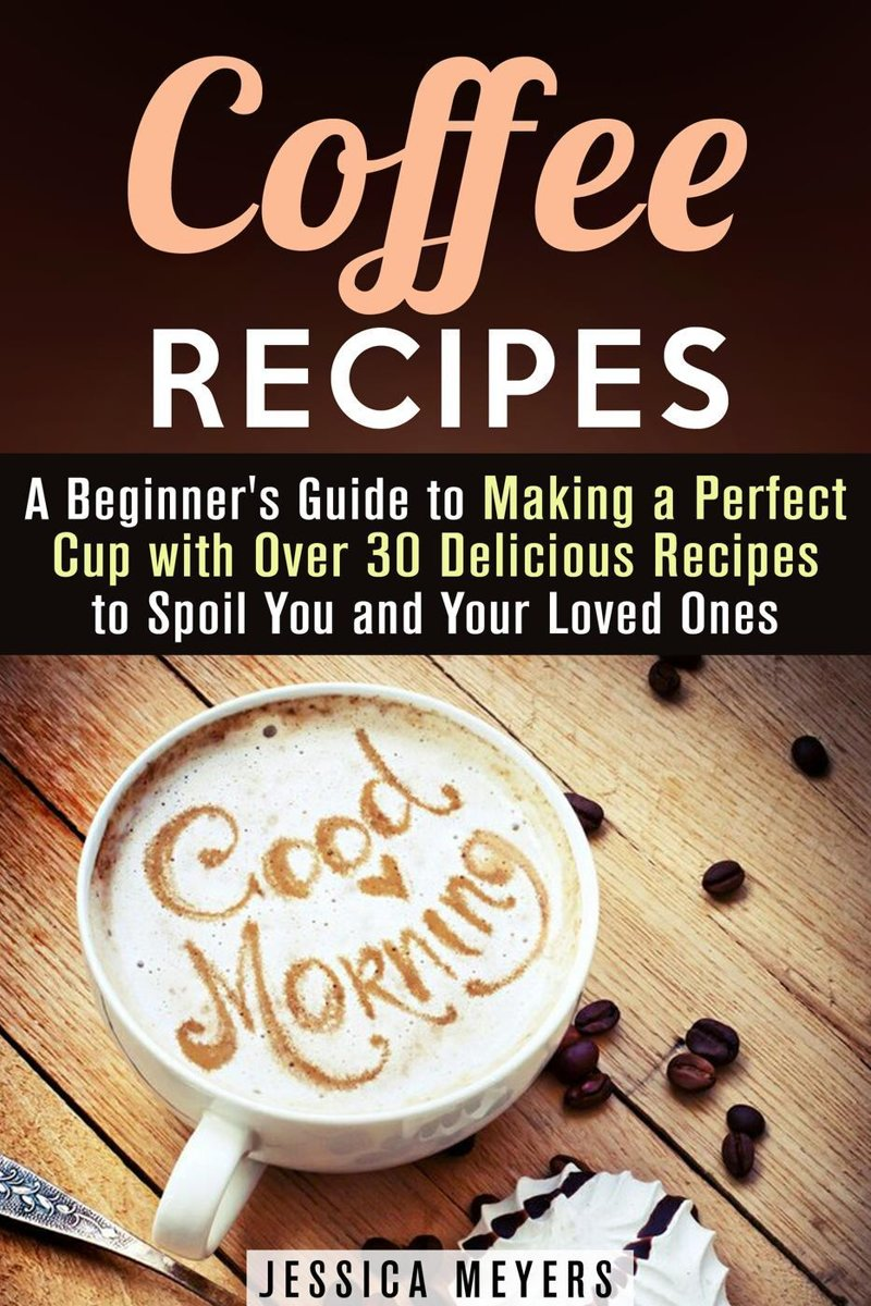 Coffee Recipes: A Beginner's Guide to Making a Perfect Cup with Over 30 Delicious Recipes to Spoil You and Your Loved Ones