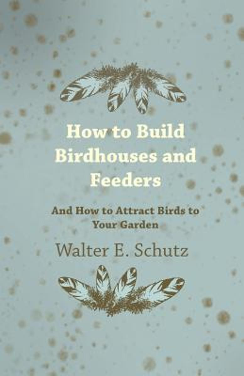 How To Build Birdhouses And Feeders - And How To Attract Birds To Your Garden