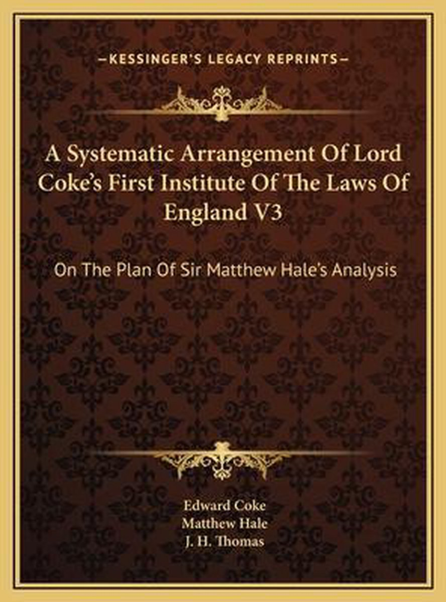 A Systematic Arrangement of Lord Coke's First Institute of Ta Systematic Arrangement of Lord Coke's First Institute of the Laws of England V3 He Laws of England V3