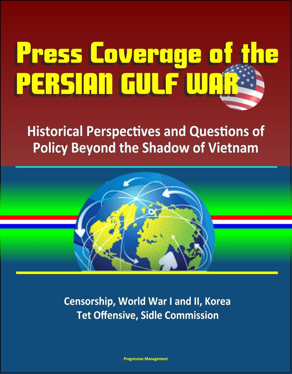 Press Coverage of the Persian Gulf War: Historical Perspectives and Questions of Policy Beyond the Shadow of Vietnam - Censorship, World War I and II, Korea, Tet Offensive, Sidle Commission