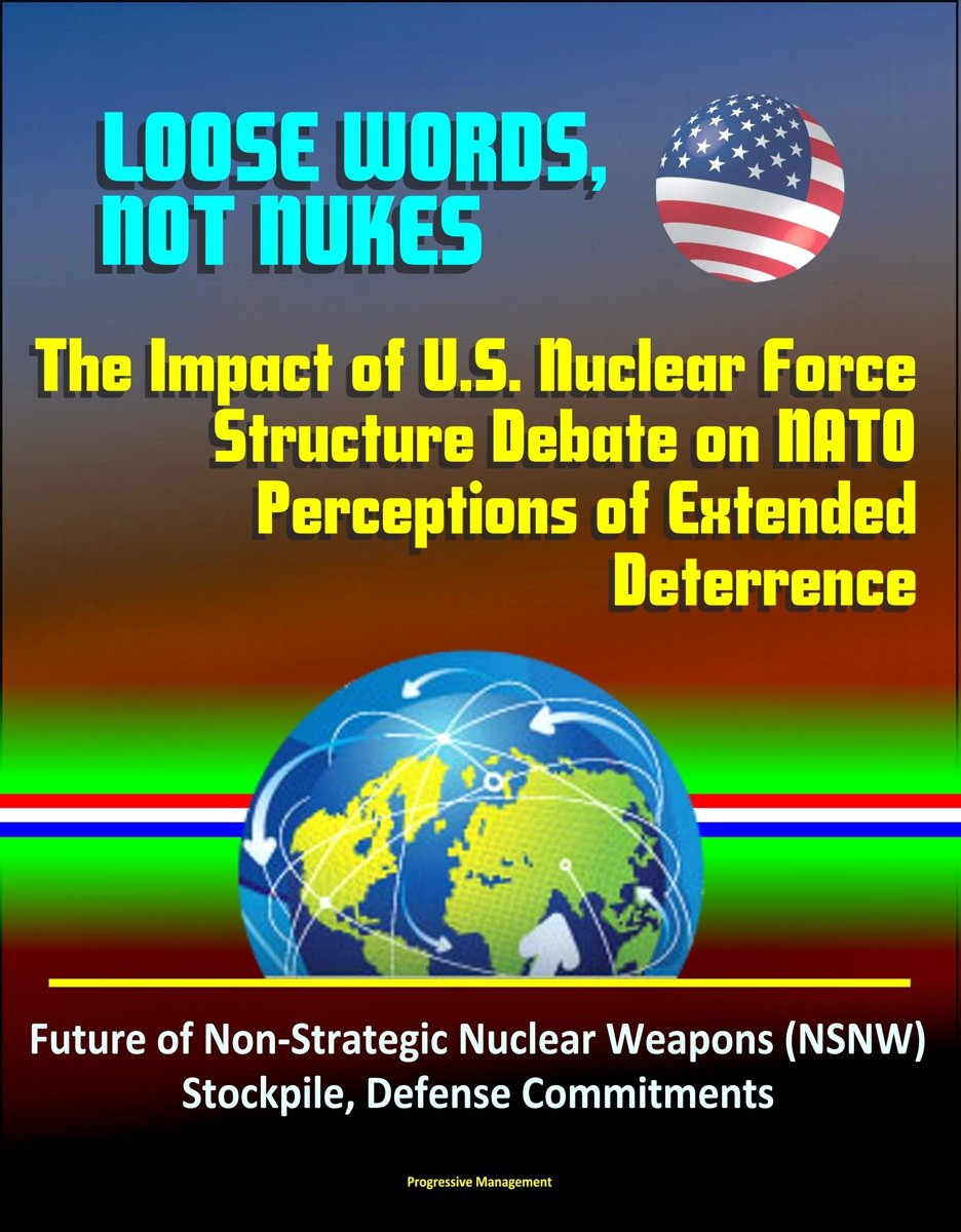 Loose Words, Not Nukes: The Impact of U.S. Nuclear Force Structure Debate on NATO Perceptions of Extended Deterrence - Future of Non-Strategic Nuclear Weapons (NSNW) Stockpile, Defense Commit