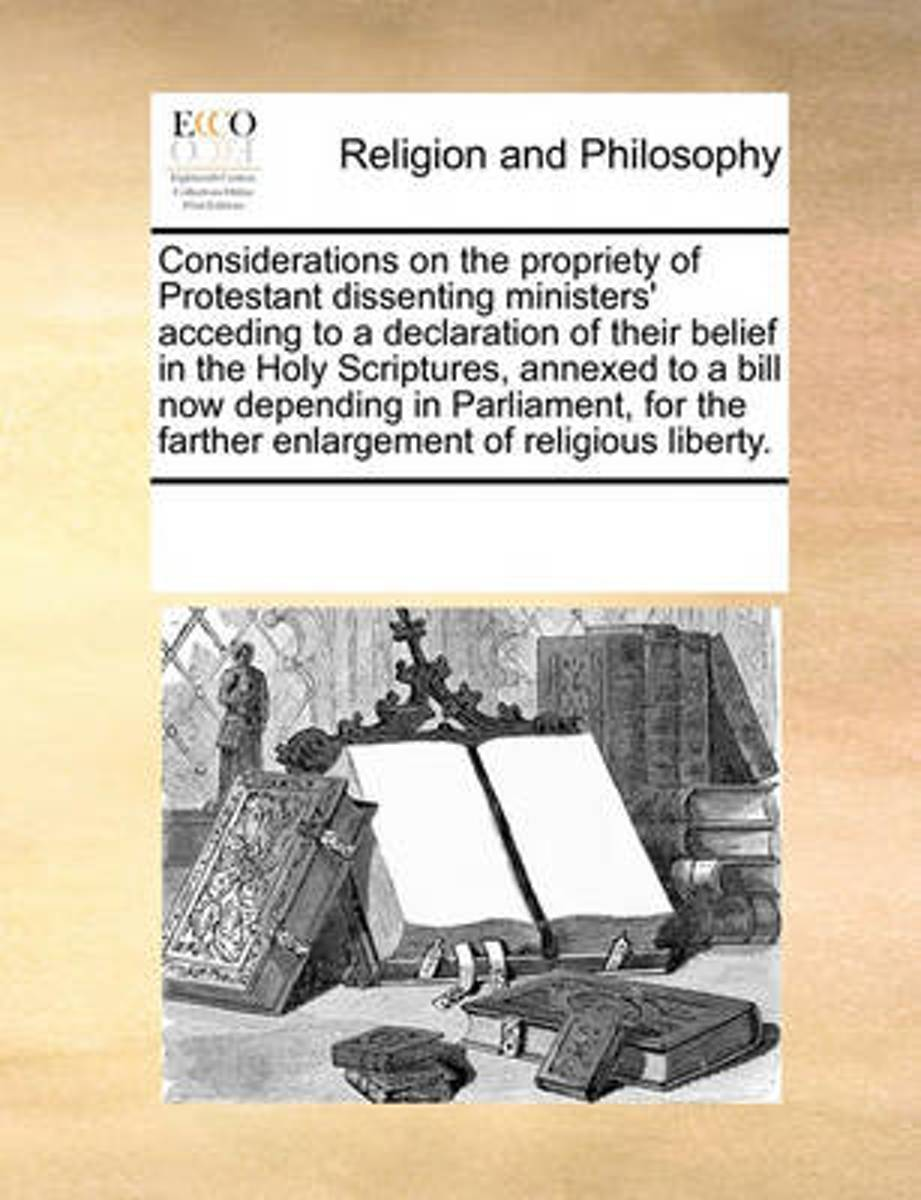 Considerations on the Propriety of Protestant Dissenting Ministers' Acceding to a Declaration of Their Belief in the Holy Scriptures, Annexed to a Bill Now Depending in Parliament, for the Fa