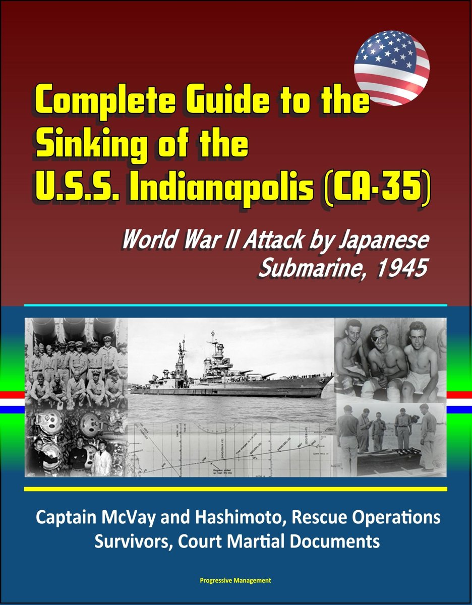 Complete Guide to the Sinking of the U.S.S. Indianapolis (CA-35), World War II Attack by Japanese Submarine, 1945, Captain McVay and Hashimoto, Rescue Operations, Survivors, Court Martial Doc