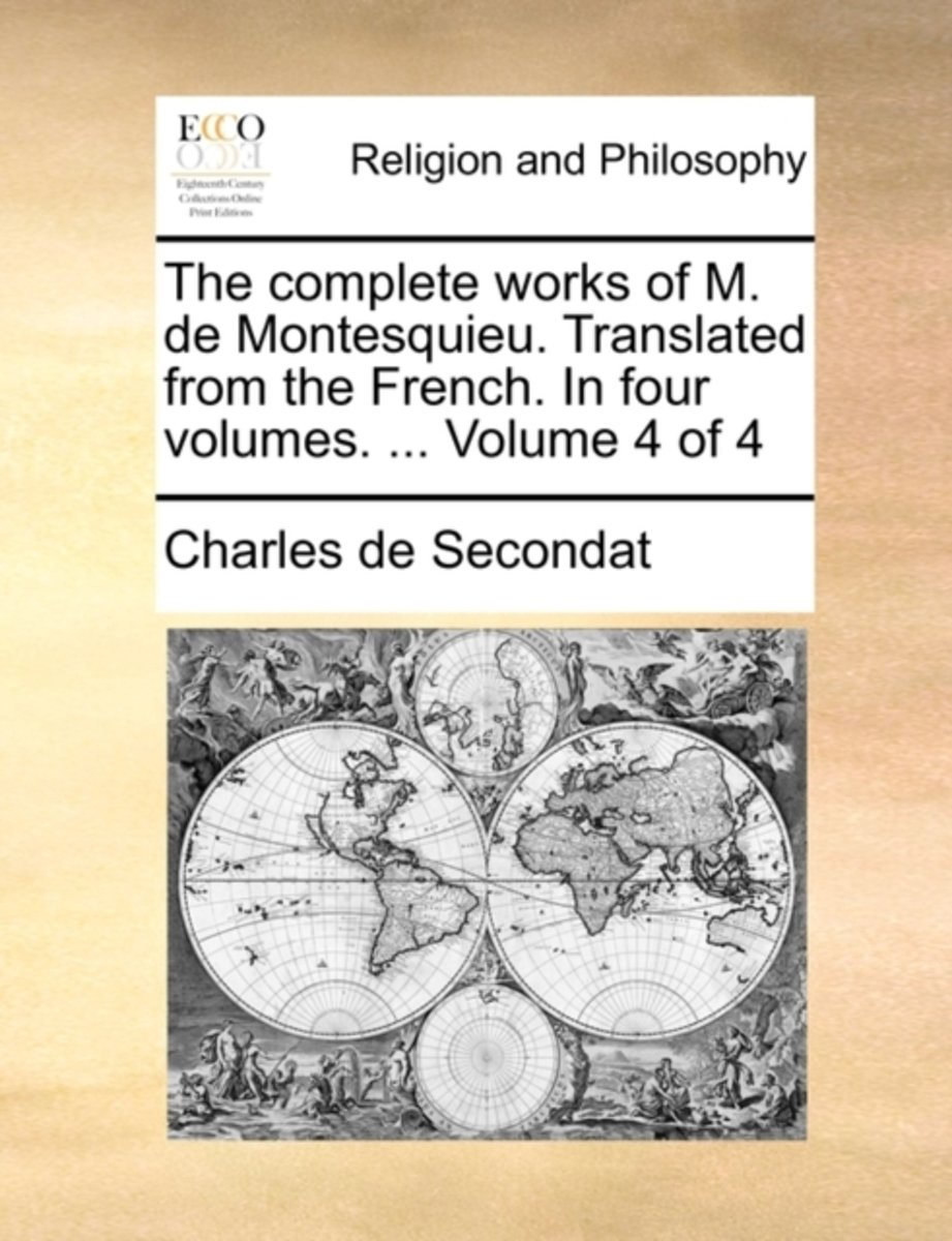 The Complete Works of M. de Montesquieu. Translated from the French. in Four Volumes. ... Volume 4 of 4