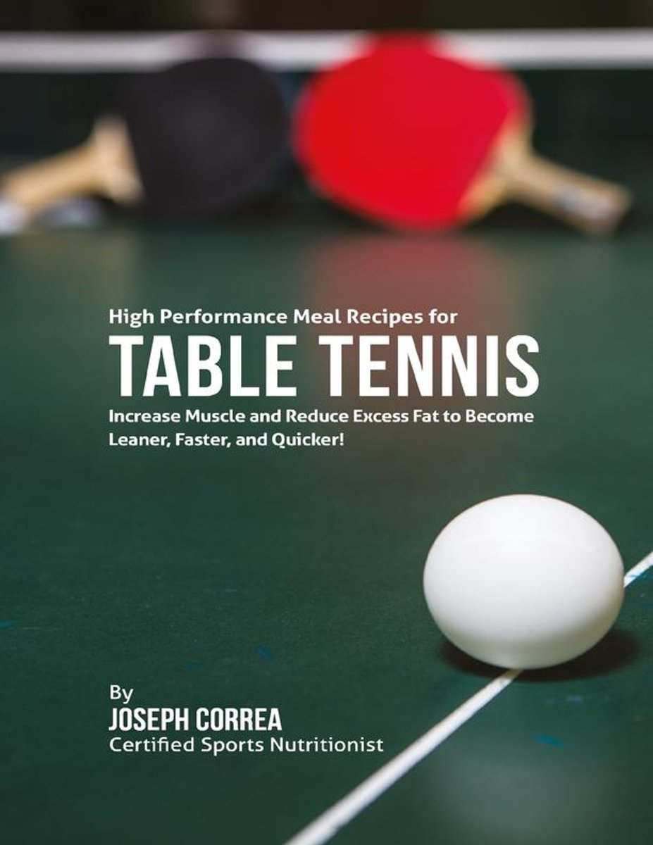 High Performance Meal Recipes for Table Tennis: Increase Muscle and Reduce Excess Fat to Become Leaner, Faster, and Quicker!