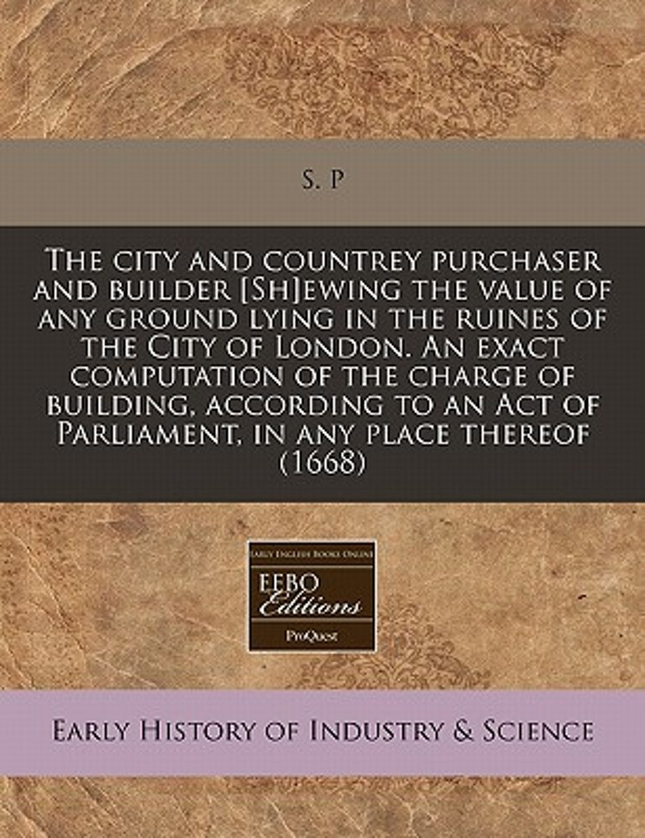 The City and Countrey Purchaser and Builder [Sh]ewing the Value of Any Ground Lying in the Ruines of the City of London. an Exact Computation of the Charge of Building, According to an Act of