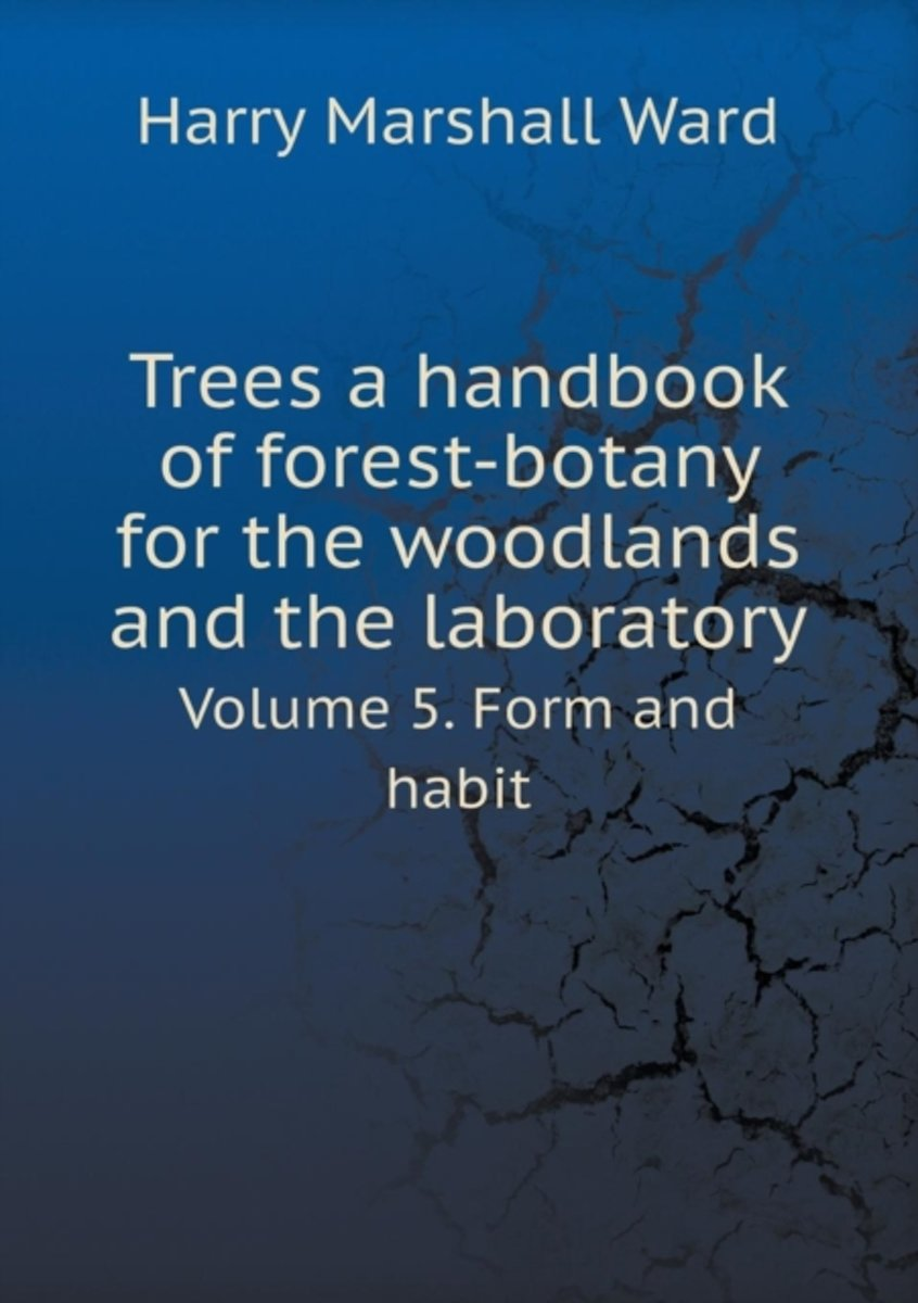 Trees a Handbook of Forest-Botany for the Woodlands and the Laboratory Volume 5. Form and Habit