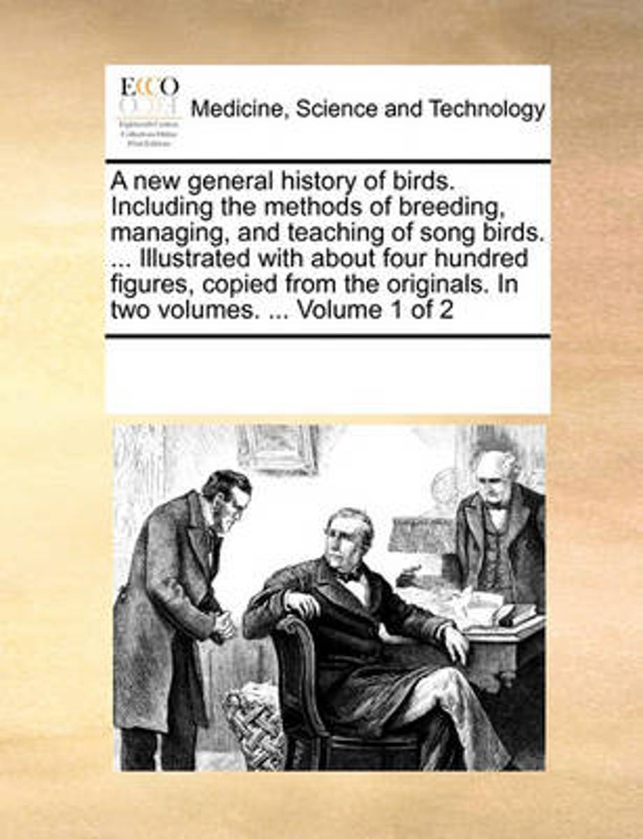 A New General History of Birds. Including the Methods of Breeding, Managing, and Teaching of Song Birds. ... Illustrated with about Four Hundred Figures, Copied from the Originals. in Two Vol