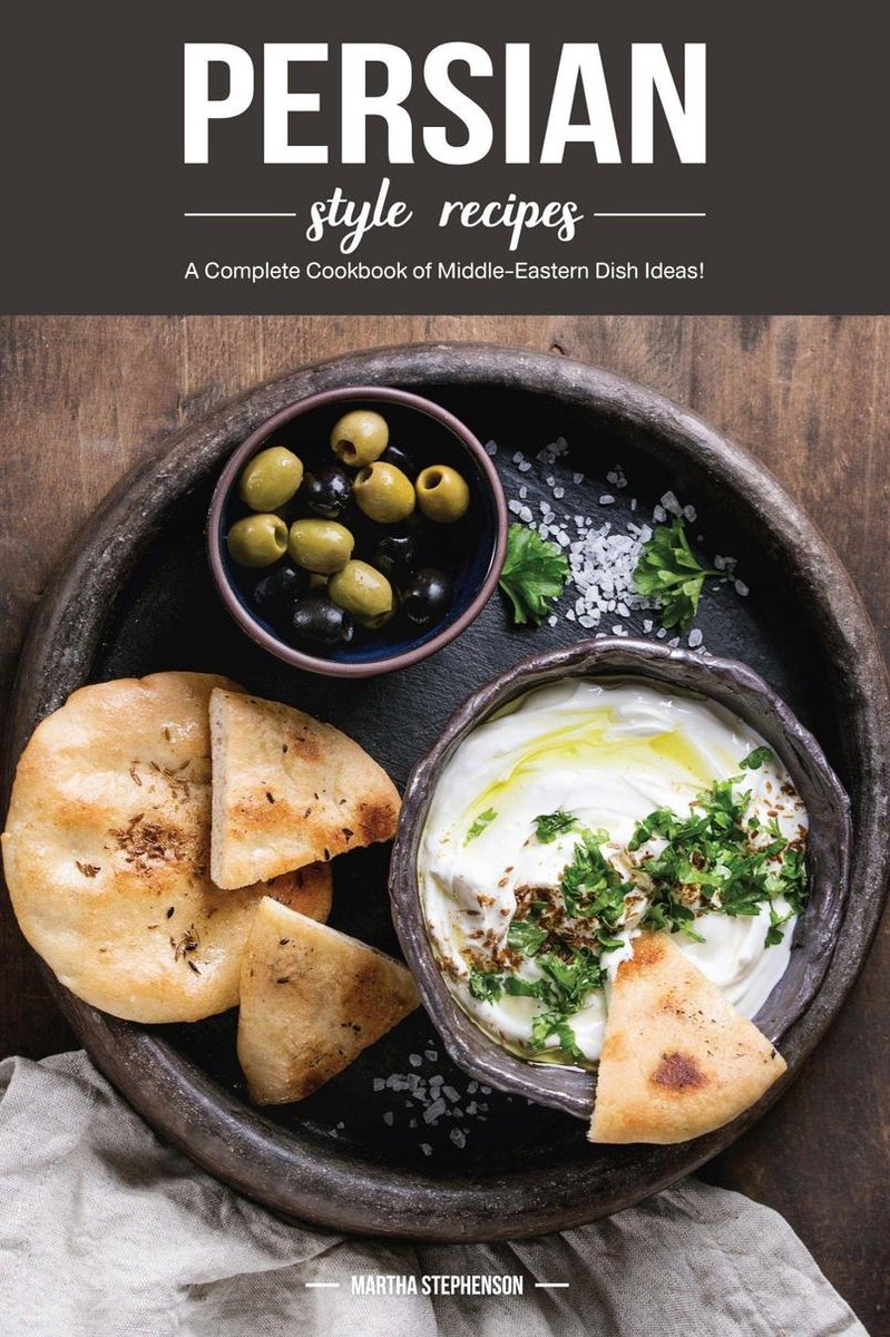 Persian Style Recipes: A Complete Cookbook of Middle-Eastern Dish Ideas!