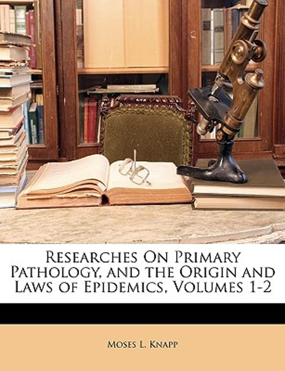 Researches On Primary Pathology, And The Origin And Laws Of Epidemics, Volumes 1-2