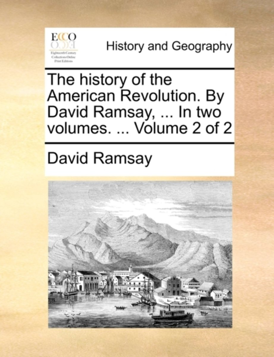The History of the American Revolution. by David Ramsay, ... in Two Volumes. ... Volume 2 of 2