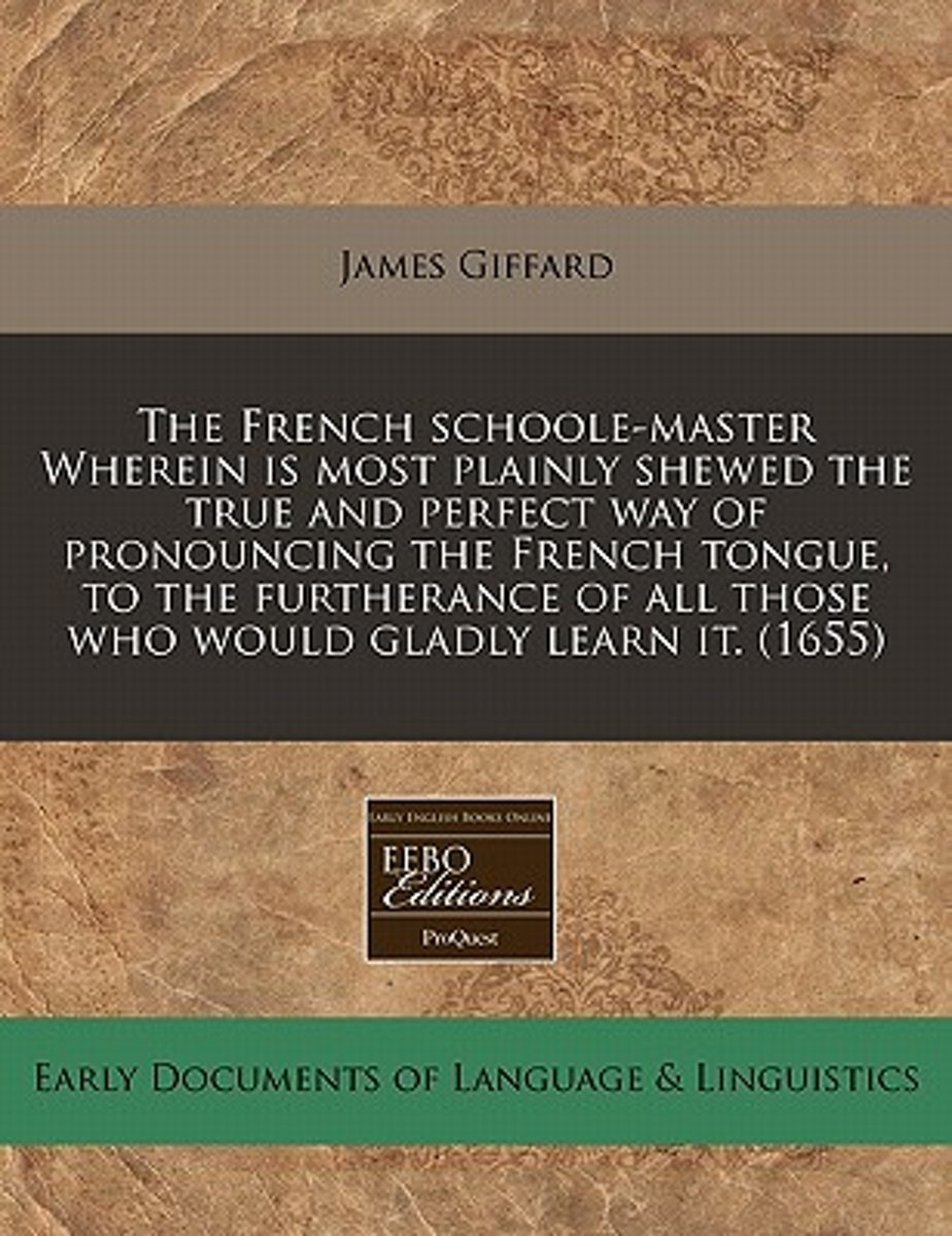 The French Schoole-Master Wherein Is Most Plainly Shewed the True and Perfect Way of Pronouncing the French Tongue, to the Furtherance of All Those Who Would Gladly Learn It. (1655)