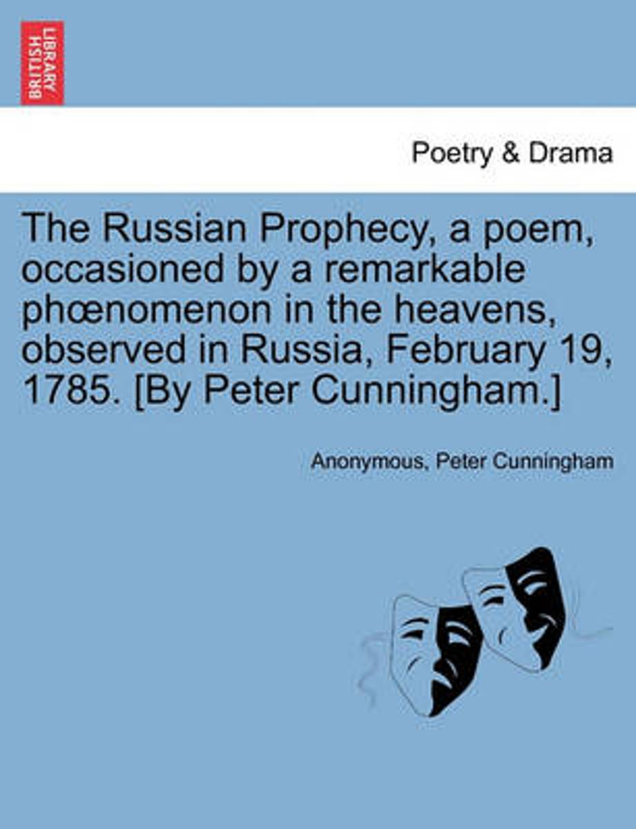 The Russian Prophecy, a Poem, Occasioned by a Remarkable PH Nomenon in the Heavens, Observed in Russia, February 19, 1785. [By Peter Cunningham.]