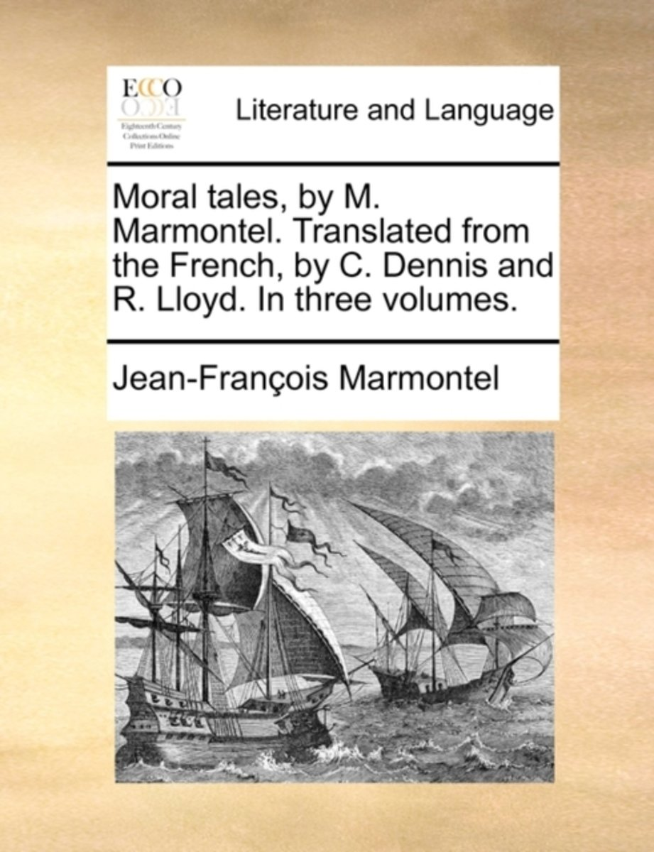 Moral Tales, by M. Marmontel. Translated from the French, by C. Dennis and R. Lloyd. in Three Volumes