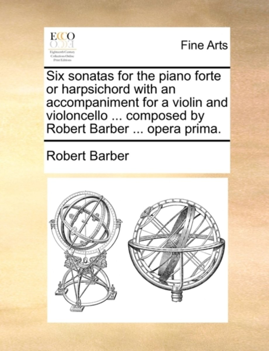 Six Sonatas for the Piano Forte or Harpsichord with an Accompaniment for a Violin and Violoncello ... Composed by Robert Barber ... Opera Prima