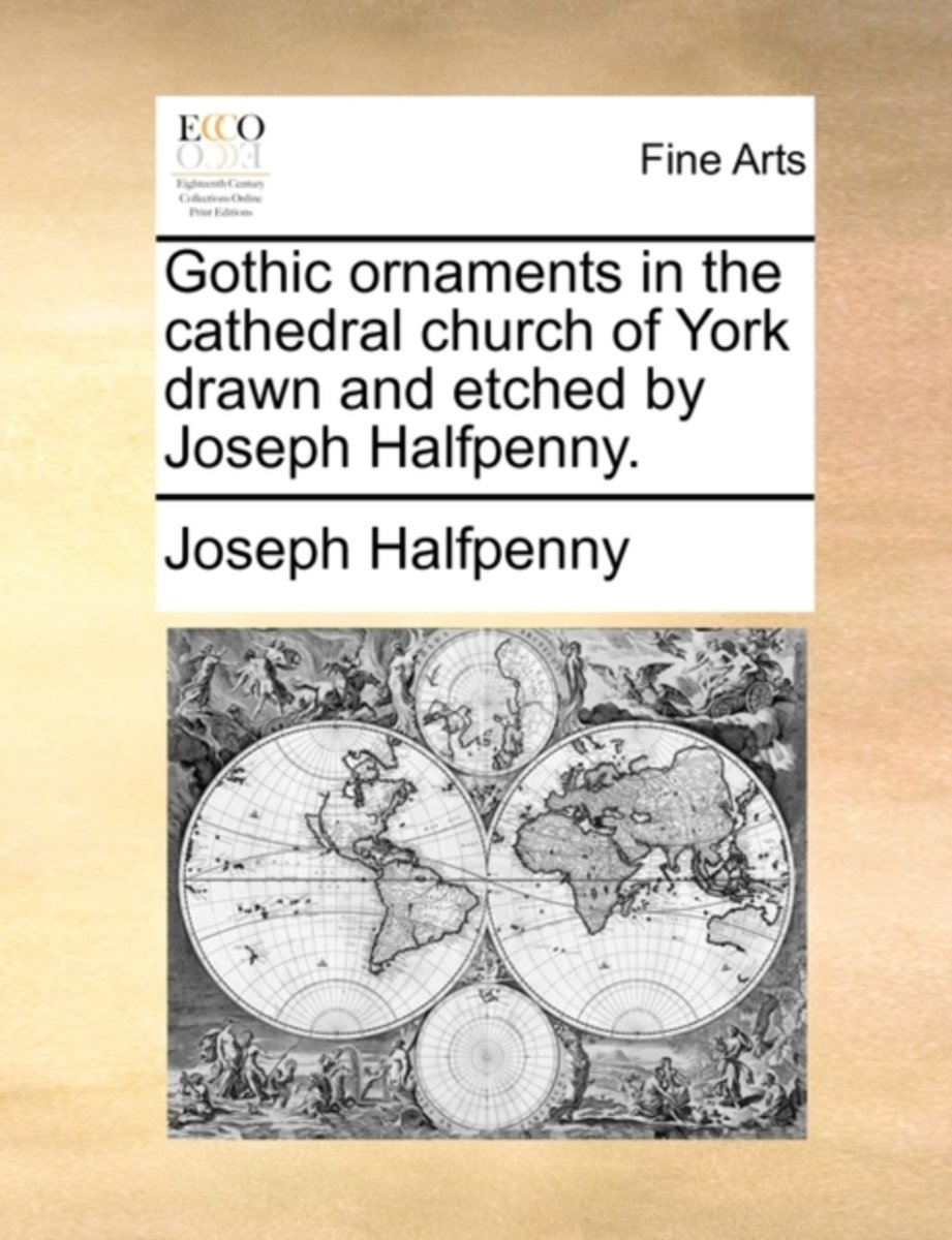 Gothic Ornaments in the Cathedral Church of York Drawn and Etched by Joseph Halfpenny