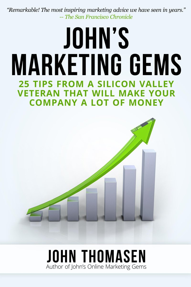 John's Marketing Gems: 25 Tips from a Silicon Valley Veteran that will Make Your Company a lot of Money