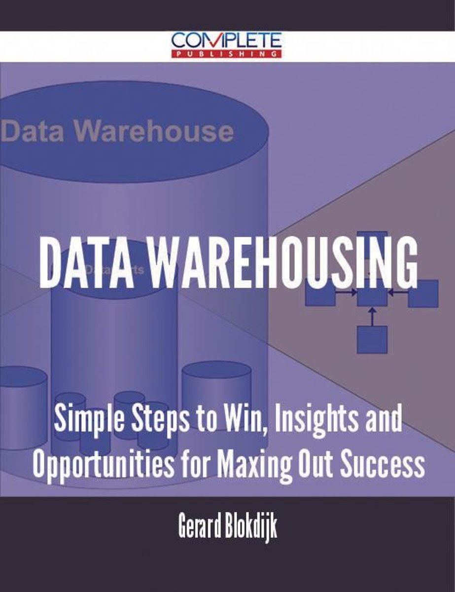 Data Warehousing - Simple Steps to Win, Insights and Opportunities for Maxing Out Success
