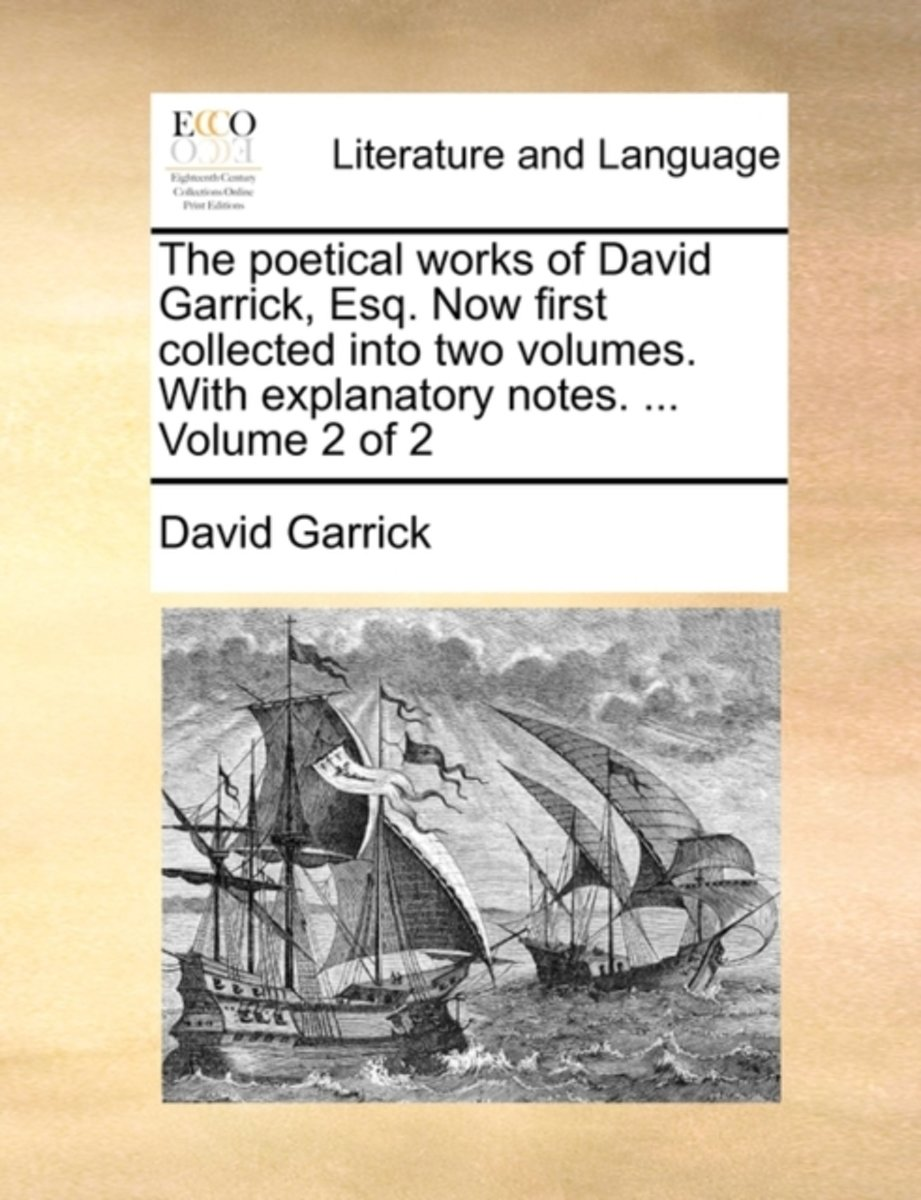 The Poetical Works of David Garrick, Esq. Now First Collected Into Two Volumes. with Explanatory Notes. ... Volume 2 of 2