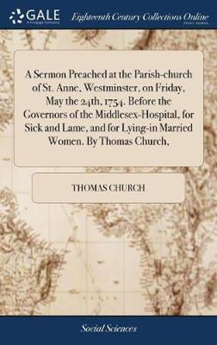 A Sermon Preached at the Parish-Church of St. Anne, Westminster, on Friday, May the 24th, 1754. Before the Governors of the Middlesex-Hospital, for Sick and Lame, and for Lying-In Married Wom