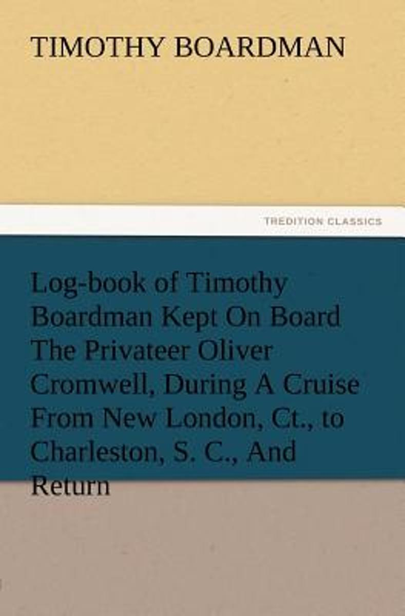 Log-Book of Timothy Boardman Kept on Board the Privateer Oliver Cromwell, During a Cruise from New London, CT., to Charleston, S. C., and Return, in 1778, Also, a Biographical Sketch of the A