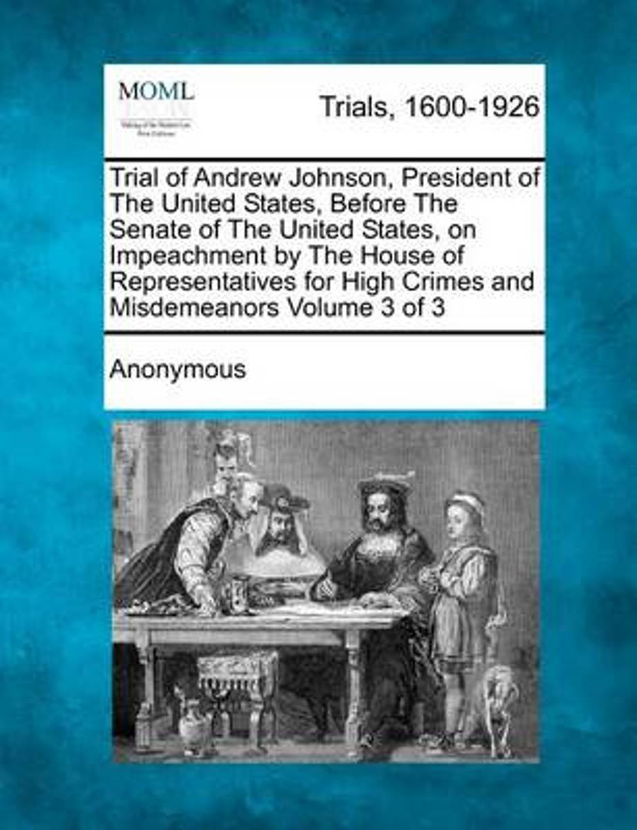 Trial of Andrew Johnson, President of the United States, Before the Senate of the United States, on Impeachment by the House of Representatives for High Crimes and Misdemeanors Volume 3 of 3