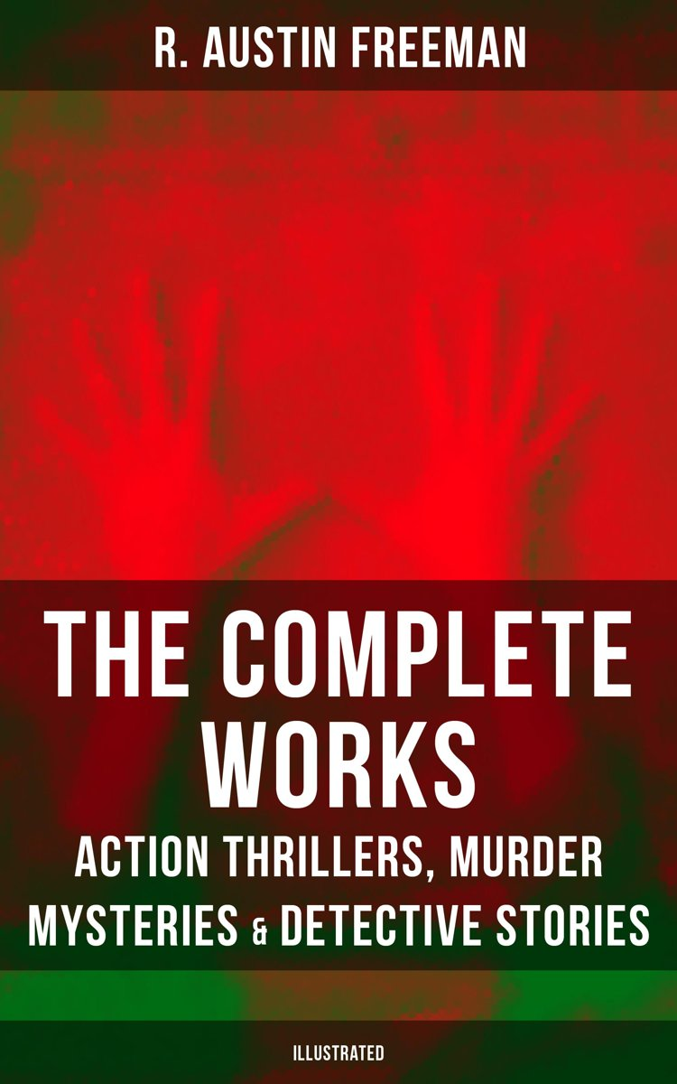 The Complete Works of R. Austin Freeman: Action Thrillers, Murder Mysteries & Detective Stories (Illustrated)