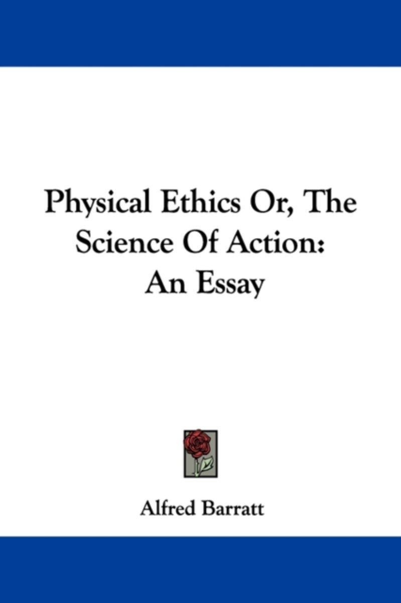 Physical Ethics Or, the Science of Action