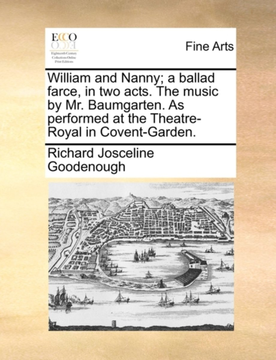 William and Nanny; A Ballad Farce, in Two Acts. the Music by Mr. Baumgarten. as Performed at the Theatre-Royal in Covent-Garden