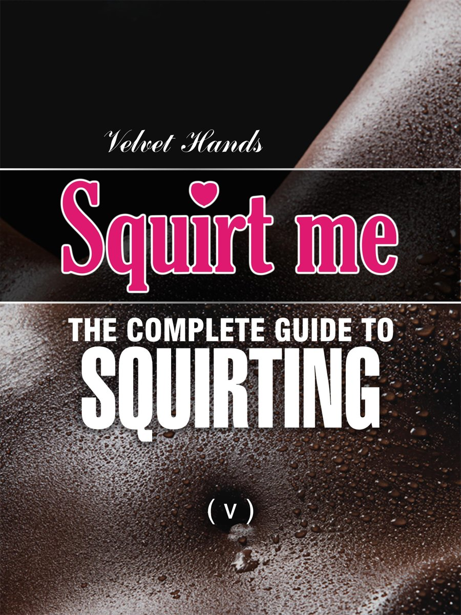 SQUIRT ME: The Complete Squirting Guide
