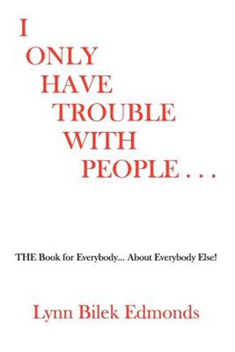 I Only Have Trouble with People...