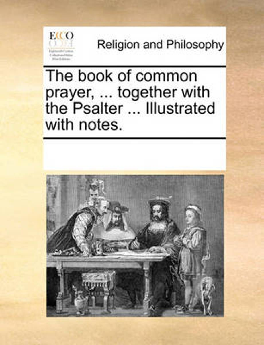 The Book of Common Prayer, ... Together with the Psalter ... Illustrated with Notes