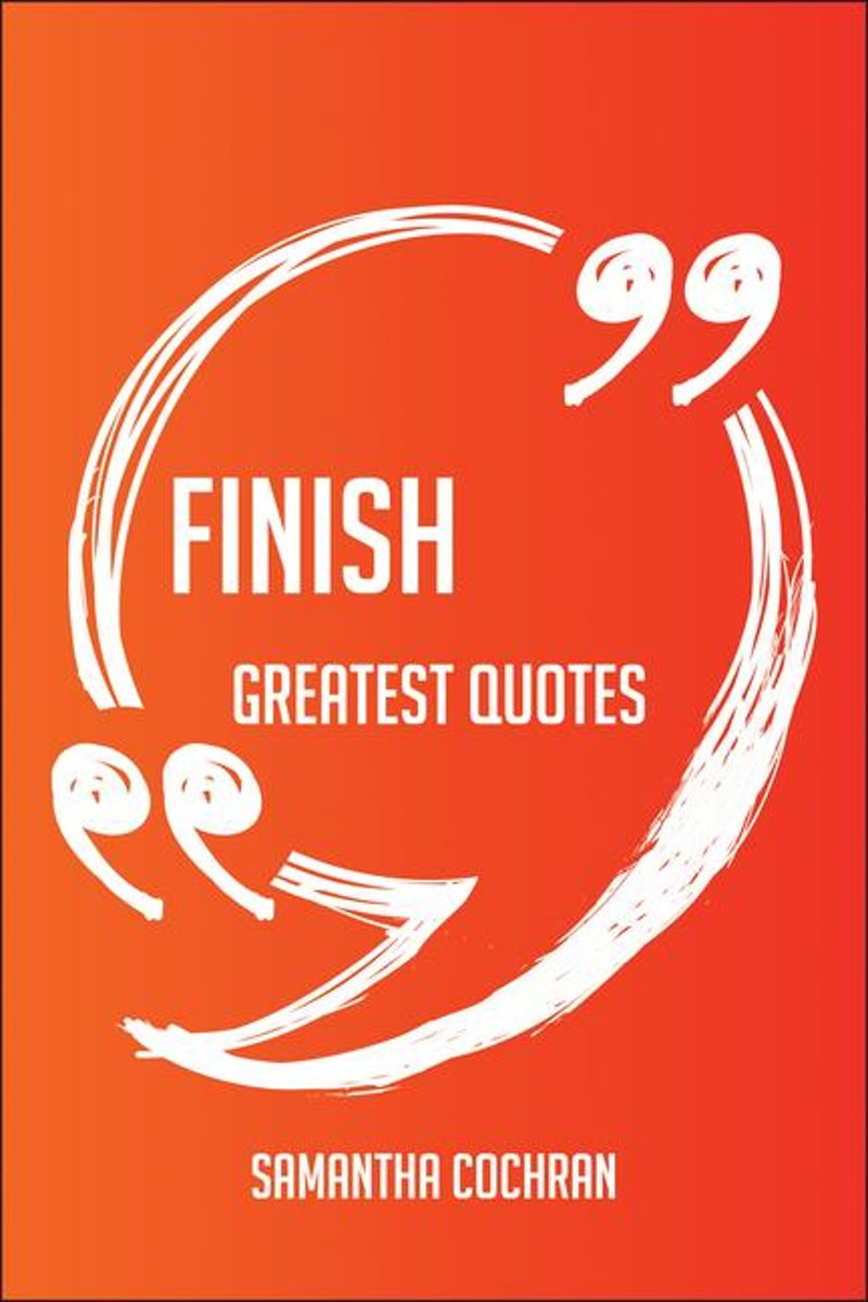 Finish Greatest Quotes - Quick, Short, Medium Or Long Quotes. Find The Perfect Finish Quotations For All Occasions - Spicing Up Letters, Speeches, And Everyday Conversations.
