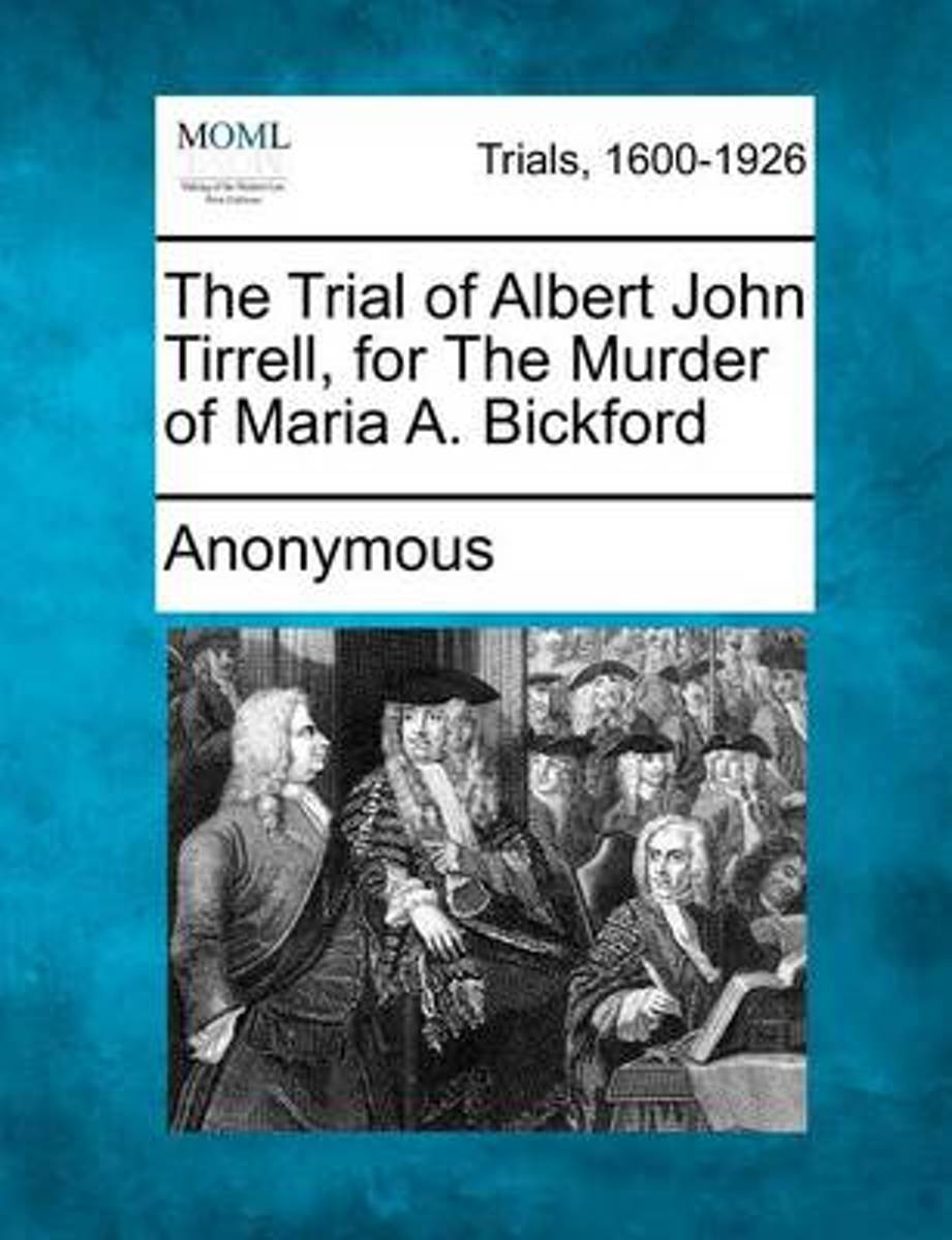 The Trial of Albert John Tirrell, for the Murder of Maria A. Bickford