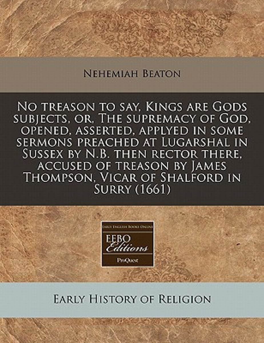 No Treason to Say, Kings Are Gods Subjects, Or, the Supremacy of God, Opened, Asserted, Applyed in Some Sermons Preached at Lugarshal in Sussex by N.B. Then Rector There, Accused of Treason b