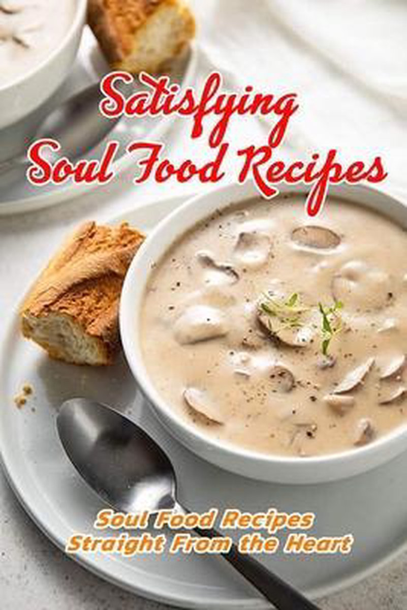 Satisfying Soul Food Recipes: Soul Food Recipes Straight From the Heart