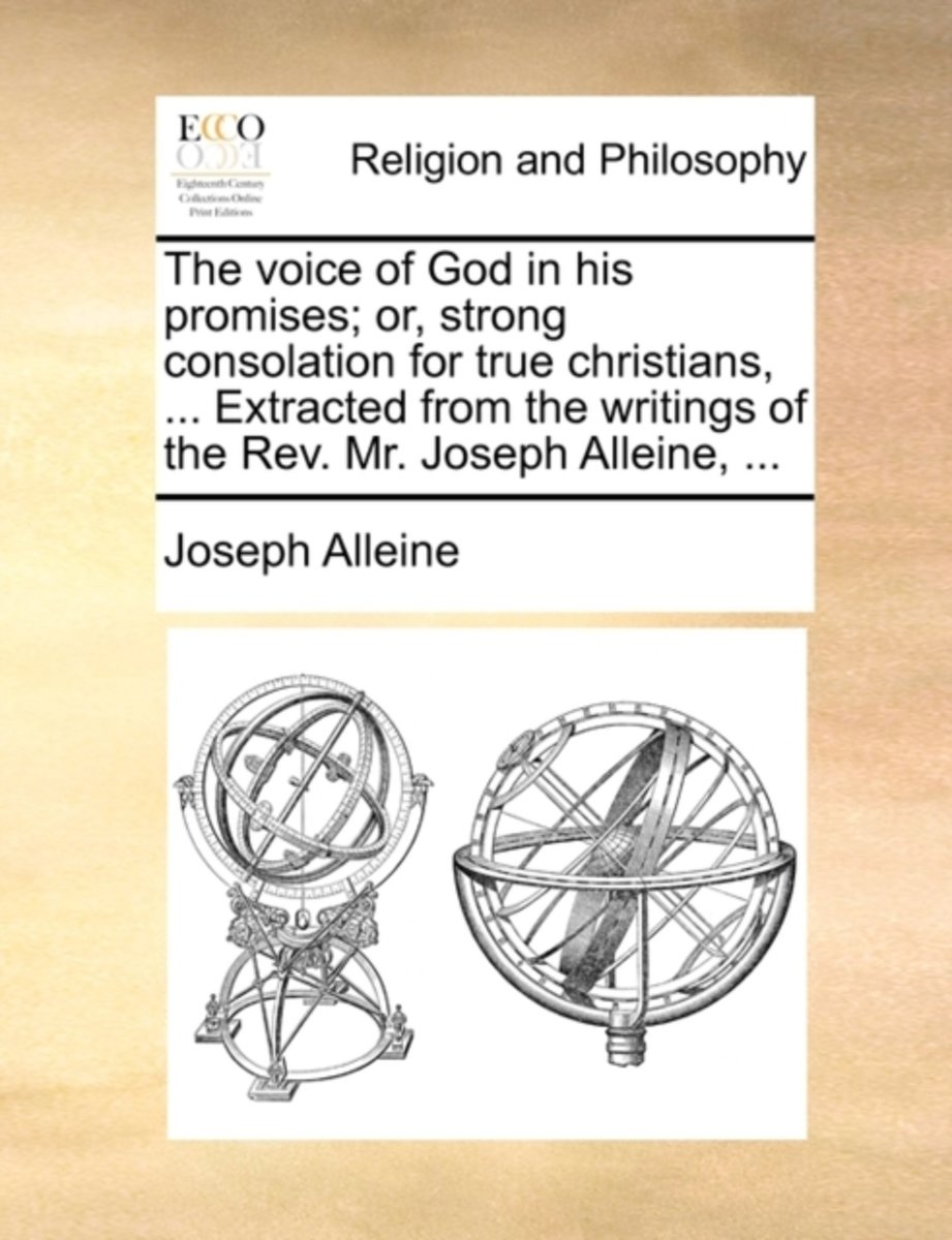 The Voice of God in His Promises; Or, Strong Consolation for True Christians, ... Extracted from the Writings of the Rev. Mr. Joseph Alleine,