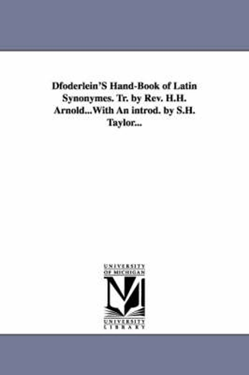 Dfoderlein's Hand-Book of Latin Synonymes. Tr. by REV. H.H. Arnold...with an Introd. by S.H. Taylor...