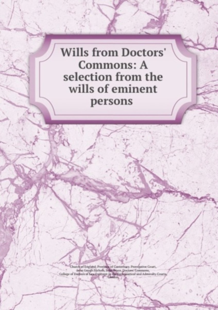 Wills from Doctors' Commons: a Selection from the Wills of Eminent Persons .